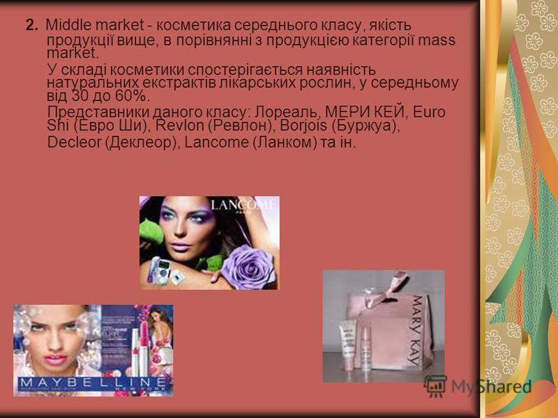 2. Middle market - косметика середнього класу, якість продукції вище, в порівнянні з продукцією категорії mass market. У складі косметики спостерігається наявність натуральних екстрактів лікарських рослин, у середньому від 30 до 60%. Представники дан
