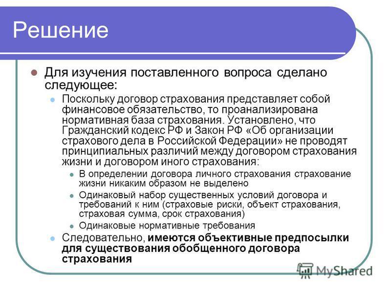 Решение Для изучения поставленного вопроса сделано следующее: Поскольку договор страхования представляет собой финансовое обязательство, то проанализирована нормативная база страхования. Установлено, что Гражданский кодекс РФ и Закон РФ «Об организац