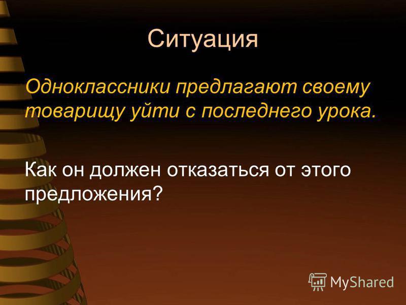 Ситуация Одноклассники предлагают своему товарищу уйти с последнего урока. Как он должен отказаться от этого предложения?