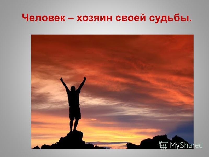 Человек – хозяин своей судьбы.