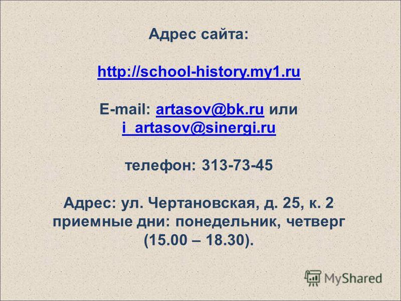 Адрес сайта: http://school-history.my1. ru E-mail: artasov@bk.ru или i_artasov@sinergi.ruartasov@bk.ru i_artasov@sinergi.ru телефон: 313-73-45 Адрес: ул. Чертановская, д. 25, к. 2 приемные дни: понедельник, четверг (15.00 – 18.30).