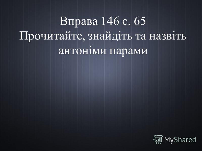 Вправа 146 с. 65 Прочитайте, знайдіть та назвіть антоніми парами