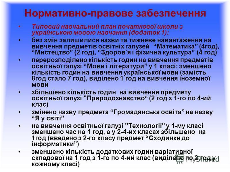 Нормативно-правове забезпечення Типовий навчальний план початкової школи з українською мовою навчання (додаток 1): без змін залишилися назви та тижневе навантаження на вивчення предметів освітніх галузей Математика (4год), Мистецтво (2 год), Здоровя