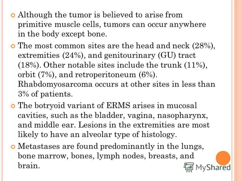 Although the tumor is believed to arise from primitive muscle cells, tumors can occur anywhere in the body except bone. The most common sites are the head and neck (28%), extremities (24%), and genitourinary (GU) tract (18%). Other notable sites incl