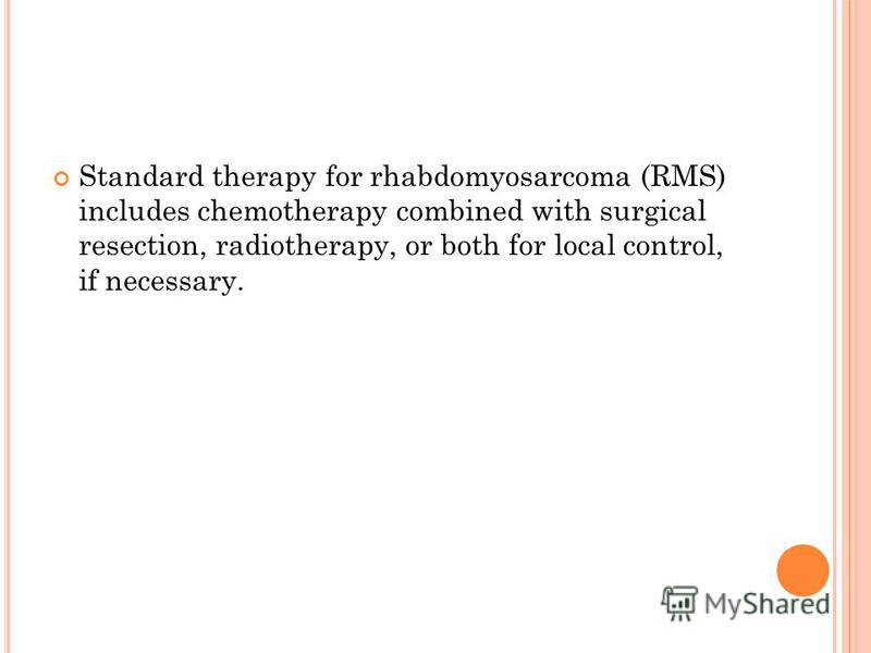 Standard therapy for rhabdomyosarcoma (RMS) includes chemotherapy combined with surgical resection, radiotherapy, or both for local control, if necessary.