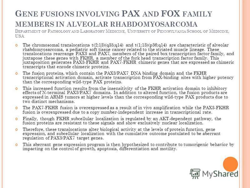 G ENE FUSIONS INVOLVING PAX AND FOX FAMILY MEMBERS IN ALVEOLAR RHABDOMYOSARCOMA D EPARTMENT OF P ATHOLOGY AND L ABORATORY M EDICINE, U NIVERSITY OF P ENNSYLVANIA S CHOOL OF M EDICINE, USA. The chromosomal translocations t(2;13)(q35;q14) and t(1;13)(p