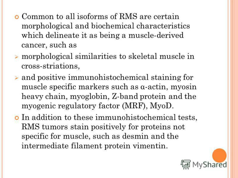 Common to all isoforms of RMS are certain morphological and biochemical characteristics which delineate it as being a muscle-derived cancer, such as morphological similarities to skeletal muscle in cross-striations, and positive immunohistochemical s