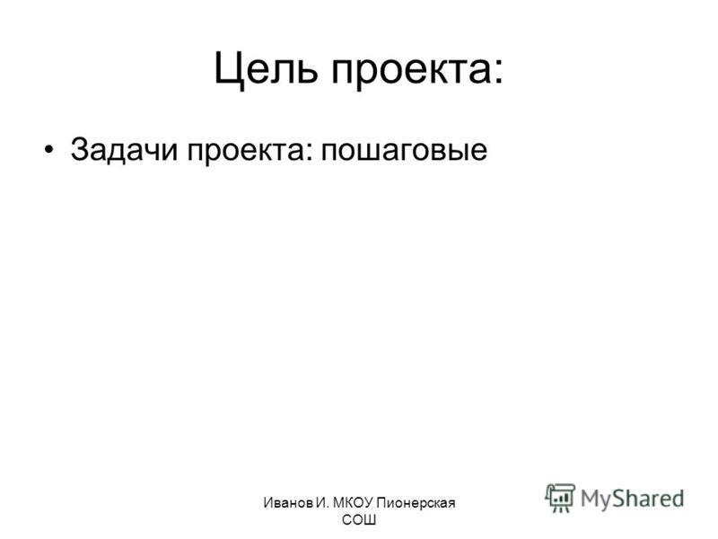 Иванов И. МКОУ Пионерская СОШ Цель проекта: Задачи проекта: пошаговые