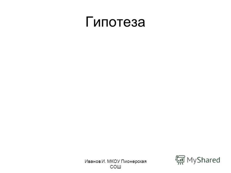 Иванов И. МКОУ Пионерская СОШ Гипотеза