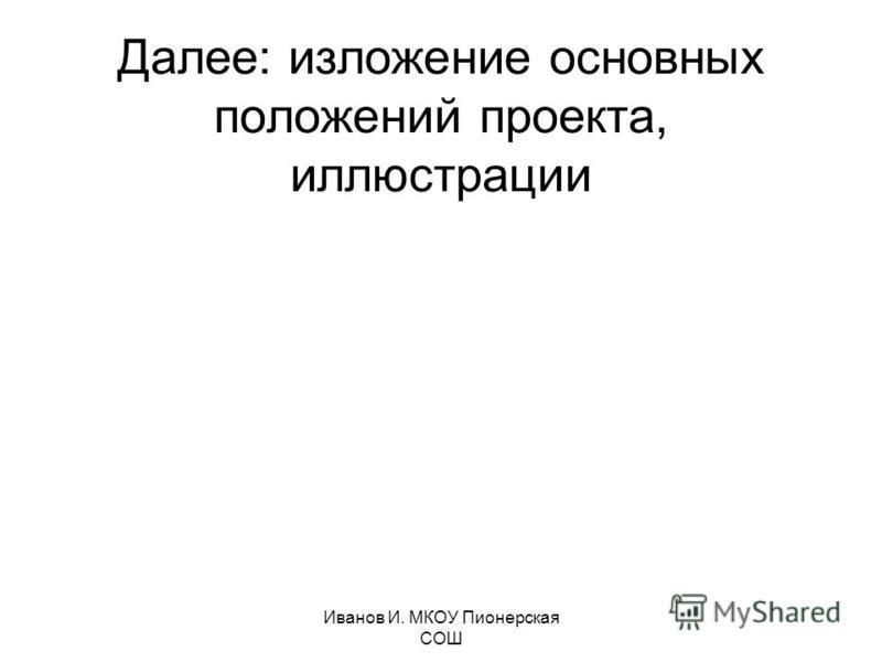 Иванов И. МКОУ Пионерская СОШ Далее: изложение основных положений проекта, иллюстрации