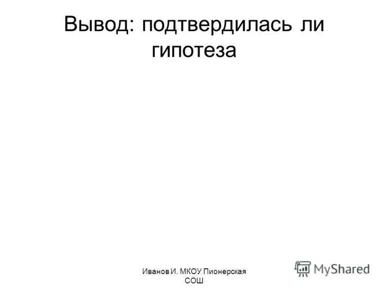 Иванов И. МКОУ Пионерская СОШ Вывод: подтвердилась ли гипотеза