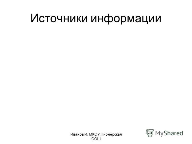 Иванов И. МКОУ Пионерская СОШ Источники информации