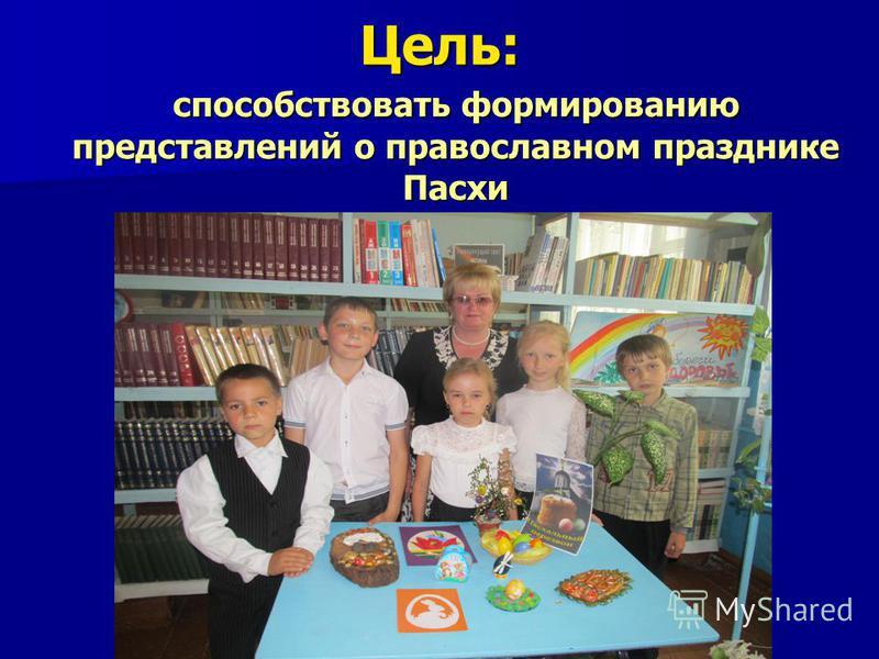 Цель: способствовать формированию представлений о православном празднике Пасхи способствовать формированию представлений о православном празднике Пасхи