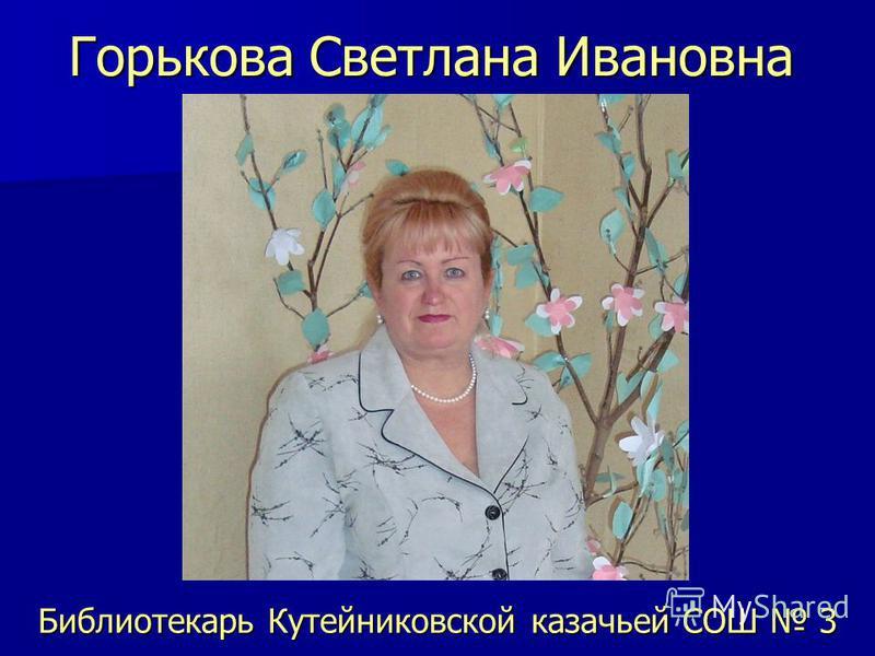 Горькова Светлана Ивановна Библиотекарь Кутейниковской казачьей СОШ 3
