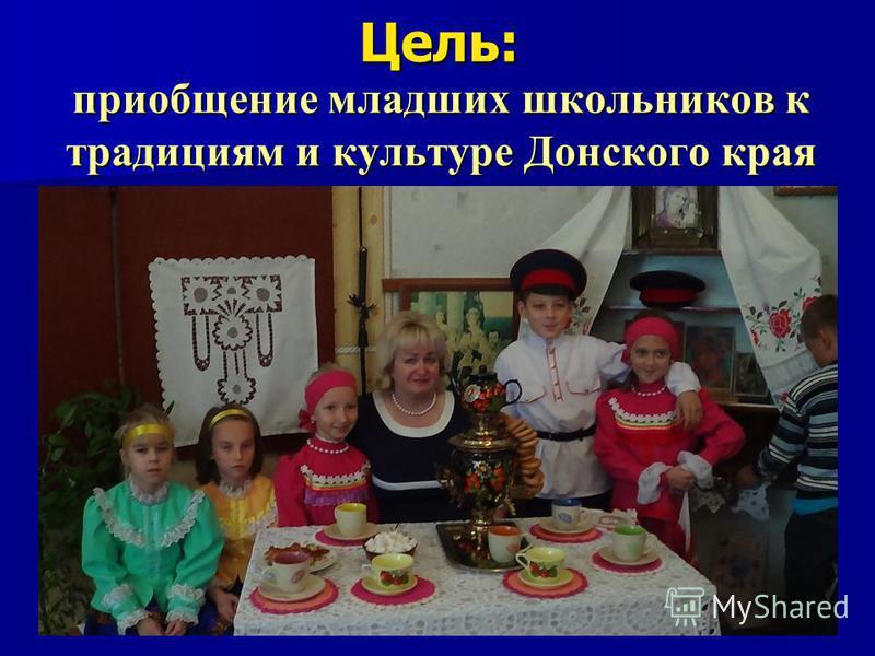 Цель: приобщение младших школьников к традициям и культуре Донского края приобщение младших школьников к традициям и культуре Донского края