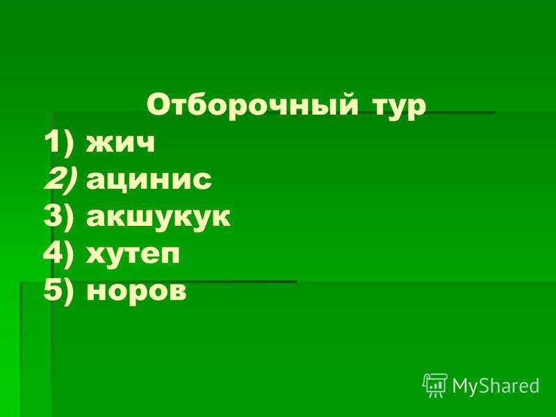 Отборочный тур 1) чиж 2) ацинус 3) акшукук 4) хутеп 5) норов