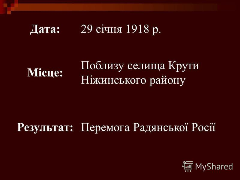 Дата:29 січня 1918 р. Місце: Поблизу селища Крути Ніжинського району Результат:Перемога Радянської Росії