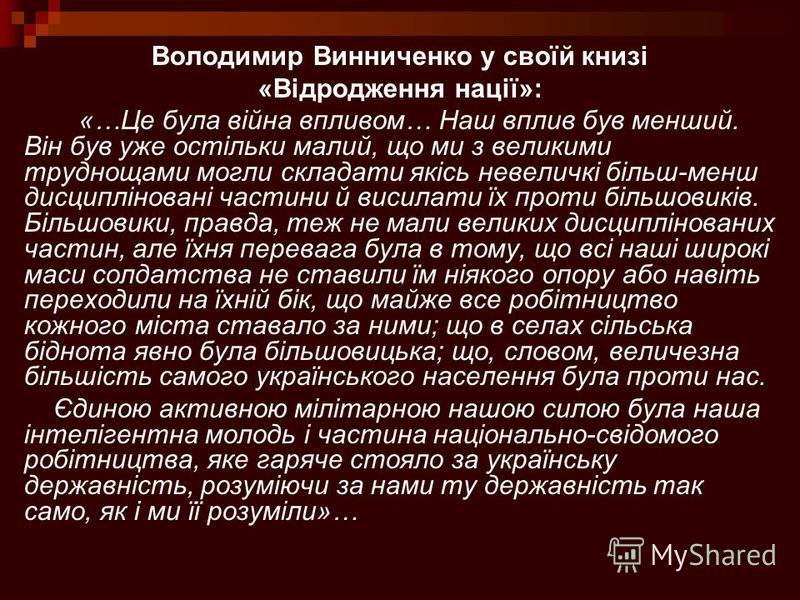 Володимир Винниченко у своїй книзі «Відродження нації»: «…Це була війна впливом… Наш вплив був менший. Він був уже остільки малий, що ми з великими труднощами могли складати якісь невеличкі більш-менш дисципліновані частини й висилати їх проти більшо