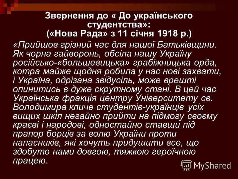 Звернення до « До українського студентства»: («Нова Рада» з 11 січня 1918 р.) «Прийшов грізний час для нашої Батьківщини. Як чорна гайворонь, обсіла нашу Україну російсько-«большевицька» грабіжницька орда, котра майже щодня робила у нас нові захвати,