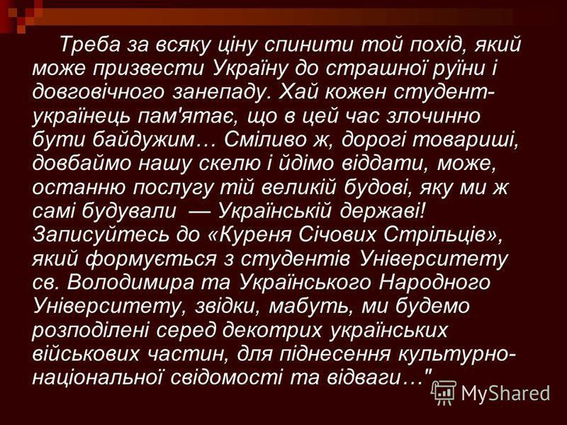 Треба за всяку ціну спинити той похід, який може призвести Україну до страшної руїни і довговічного занепаду. Хай кожен студент- українець пам'ятає, що в цей час злочинно бути байдужим… Сміливо ж, дорогі товариші, довбаймо нашу скелю і йдімо віддати,