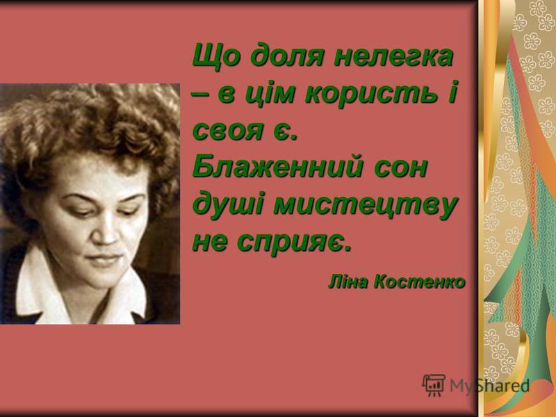 Що доля нелегка – в цім користь і своя є. Блаженний сон душі мистецтву не сприяє. Ліна Костенко