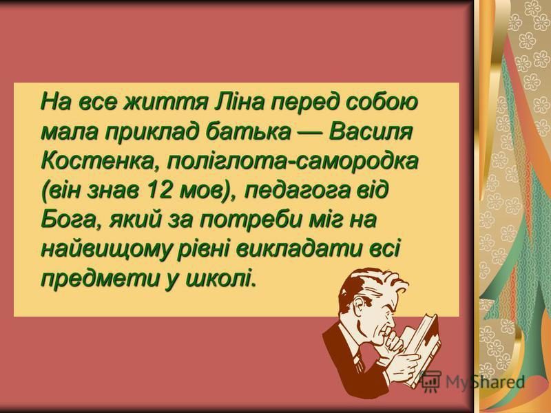 На все життя Ліна перед собою мала приклад батька Василя Костенка, поліглота-самородка (він знав 12 мов), педагога від Бога, який за потреби міг на найвищому рівні викладати всі предмети у школі.