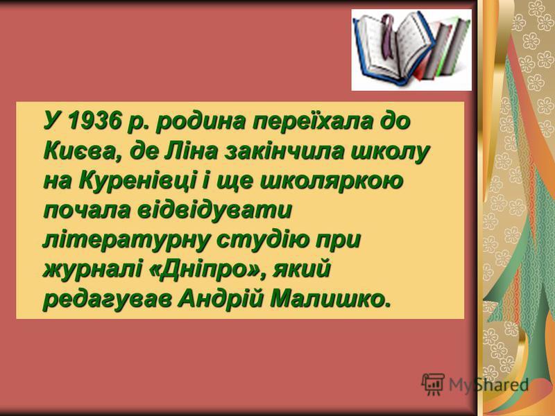 У 1936 р. родина переїхала до Києва, де Ліна закінчила школу на Куренівці і ще школяркою почала відвідувати літературну студію при журналі «Дніпро», який редагував Андрій Малишко.