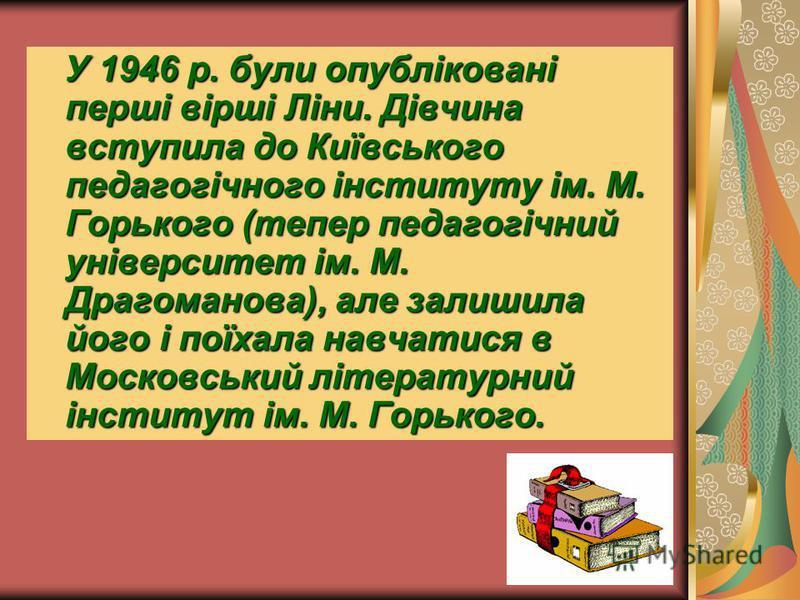У 1946 р. були опубліковані перші вірші Ліни. Дівчина вступила до Київського педагогічного інституту ім. М. Горького (тепер педагогічний університет ім. М. Драгоманова), але залишила його і поїхала навчатися в Московський літературний інститут ім. М.