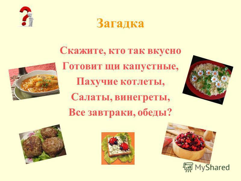 Загадка Скажите, кто так вкусно Готовит щи капустные, Пахучие котлеты, Салаты, винегреты, Все завтраки, обеды?