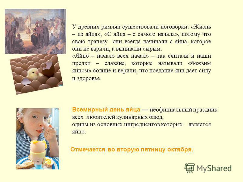 У древних римлян существовали поговорки: «Жизнь – из яйца», «С яйца – с самого начала», потому что свою трапезу они всегда начинали с яйца, которое они не варили, а выпивали сырым. «Яйцо – начало всех начал» – так считали и наши предки – славяне, кот