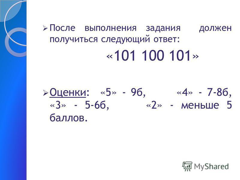 После выполнения задания должен получиться следующий ответ: «101 100 101» Оценки: «5» - 9 б, «4» - 7-8 б, «3» - 5-6 б, «2» - меньше 5 баллов.