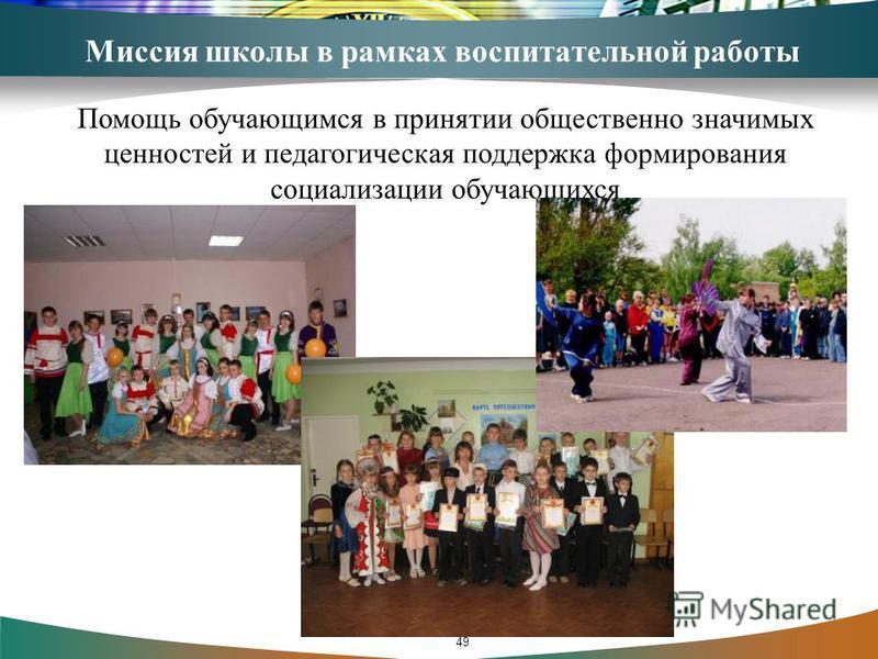 Миссия школы в рамках воспитательной работы Помощь обучающимся в принятии общественно значимых ценностей и педагогическая поддержка формирования социализации обучающихся 49