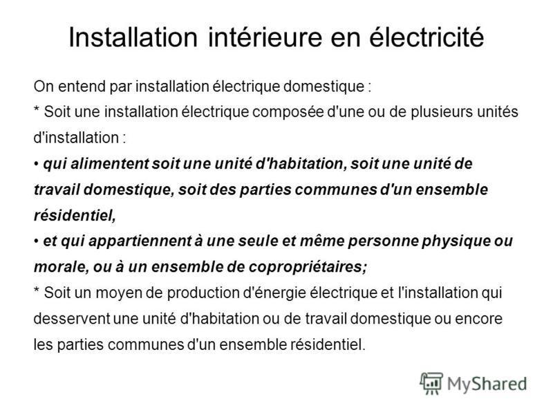 On entend par installation électrique domestique : * Soit une installation électrique composée d'une ou de plusieurs unités d'installation : qui alimentent soit une unité d'habitation, soit une unité de travail domestique, soit des parties communes d