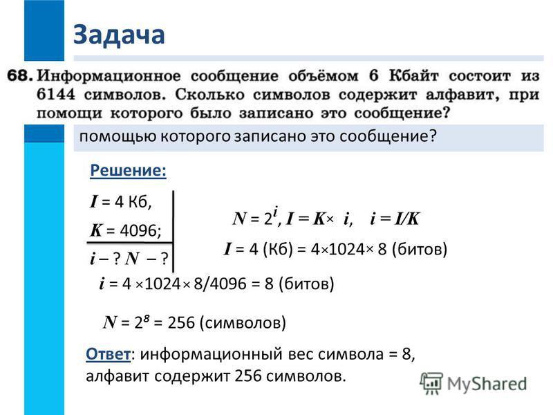 Задача Информационное сообщение объёмом 4 Кбайта состоит из 4096 символов. Каков информационный вес символа этого сообщения? Сколько символов содержит алфавит, с помощью которого записано это сообщение? I = 4 Кб, K = 4096; i – ? N – ? Ответ: информац