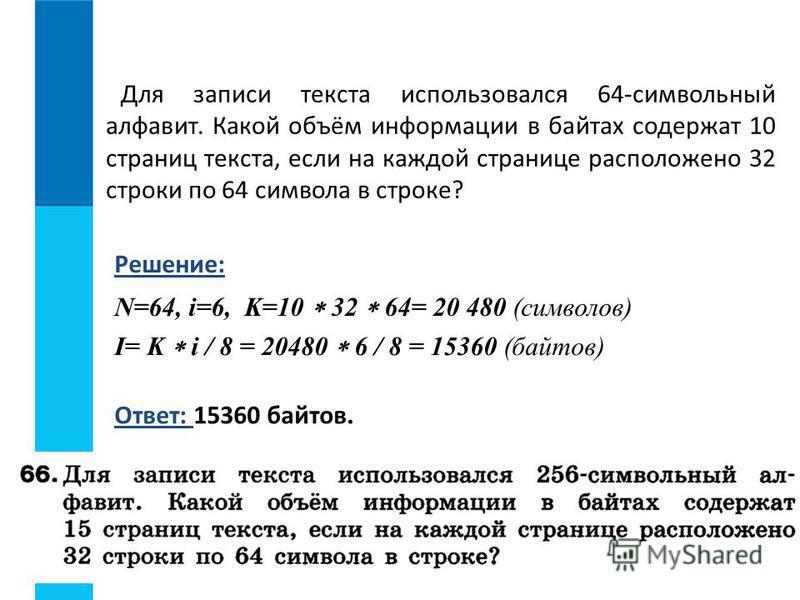 Для записи текста использовался 64-символьный алфавит. Какой объём информации в байтах содержат 10 страниц текста, если на каждой странице расположено 32 строки по 64 символа в строке? Решение: N=64, i=6, K=10 32 64= 20 480 (символов) Ответ: 15360 ба