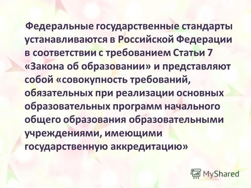 Федеральные государственные стандарты устанавливаются в Российской Федерации в соответствии с требованием Статьи 7 «Закона об образовании» и представляют собой «совокупность требований, обязательных при реализации основных образовательных программ на