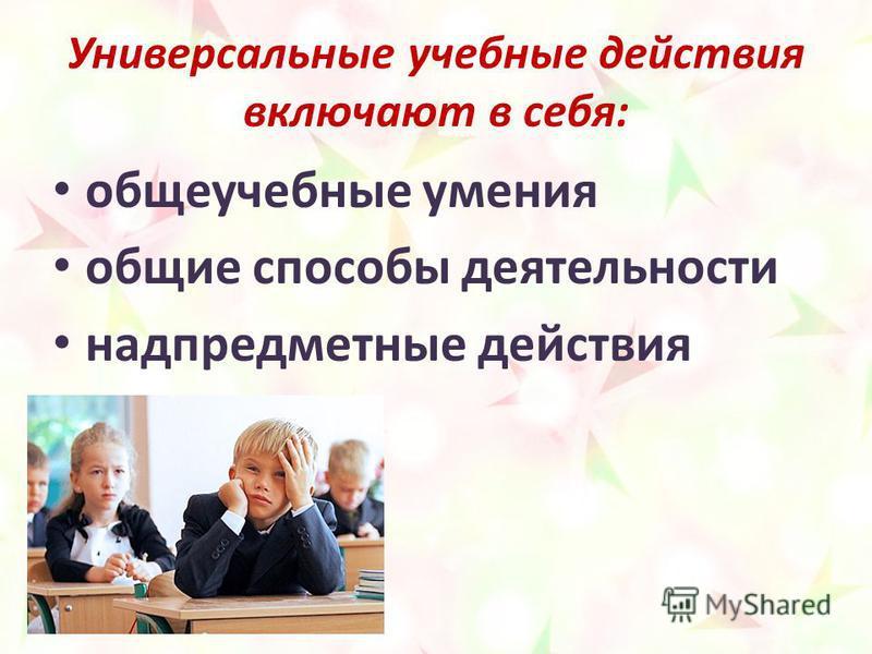 Универсальные учебные действия включают в себя: общеучебные умения общие способы деятельности надпредметные действия