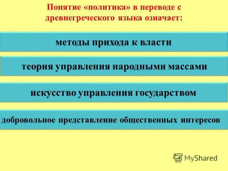 Понятие «политика» в переводе с древнегреческого языка означает: методы прихода к власти теория управления народными массами искусство управления государством добровольное представление общественных интересов
