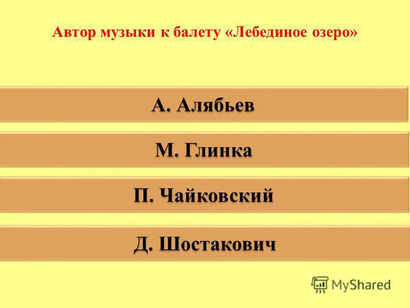 Автор музыки к балету «Лебединое озеро» А. Алябьев М. Глинка П. Чайковский Д. Шостакович