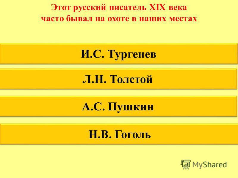 Этот русский писатель XIX века часто бывал на охоте в наших местах И.С. Тургенев Л.Н. Толстой А.С. Пушкин Н.В. Гоголь