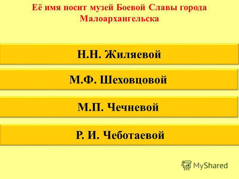 Её имя носит музей Боевой Славы города Малоархангельска Н.Н. Жиляевой М.Ф. Шеховцовой М.П. Чечневой Р. И. Чеботаевой