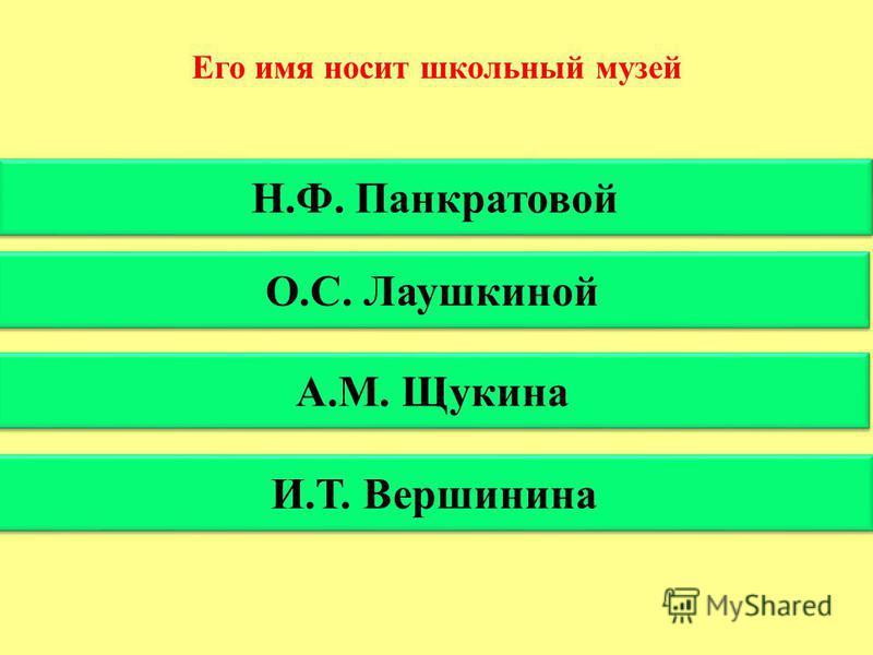 Его имя носит школьный музей Н.Ф. Панкратовой О.С. Лаушкиной А.М. Щукина И.Т. Вершинина