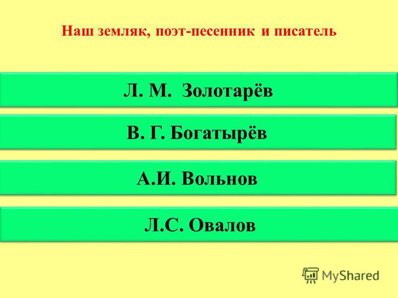 Наш земляк, поэт-песенник и писатель Л. М. Золотарёв В. Г. Богатырёв А.И. Вольнов Л.С. Овалов