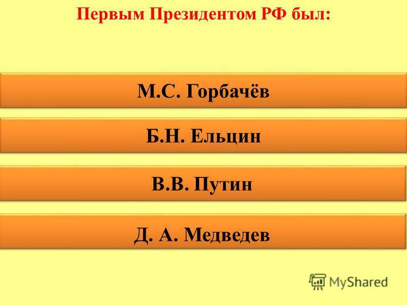Первым Президентом РФ был: М.С. Горбачёв Б.Н. Ельцин Б.Н. Ельцин В.В. Путин В.В. Путин Д. А. Медведев