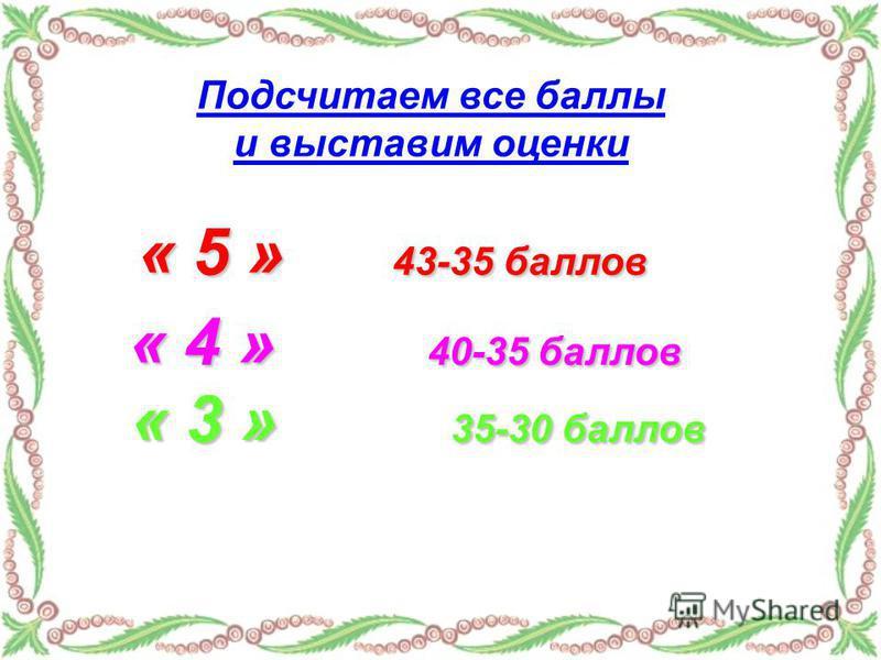 Подсчитаем все баллы и выставим оценки « 5 » 43-35 баллов « 4 » 40-35 баллов « 3 » 35-30 баллов