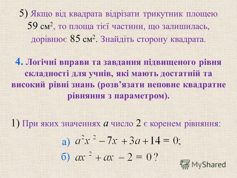 5) Якщо вiд квадрата вiдрiзати трикутник площею 59 см 2, то площа тiєї частини, що залишилась, дорiвнює 85 см 2. Знайдiть сторону квадрата. б) а) 1) При яких значеннях a число 2 є коренем рiвняння: 4. Логiчнi вправи та завдання пiдвищеного рiвня скла