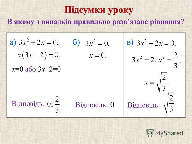 В якому з випадкiв правильно розвязане рівняння? Пiдсумки уроку a)a)б)в) Відповідь. x=0 або 3x+2=0 Відповідь. 0 Відповідь.