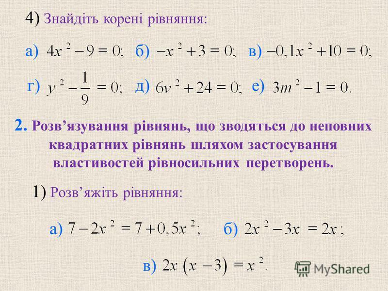 4) Знайдiть коренi рiвняння: б) в) г) д) е) 2. Розвязування рiвнянь, що зводяться до неповних квадратних рiвнянь шляхом застосування властивостей рiвносильних перетворень. б) в) а) 1) Розвяжiть рiвняння: а)