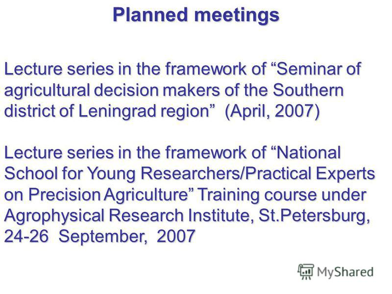 Lecture series in the framework of Seminar of agricultural decision makers of the Southern district of Leningrad region (April, 2007) Lecture series in the framework of National School for Young Researchers/Practical Experts on Precision Agriculture