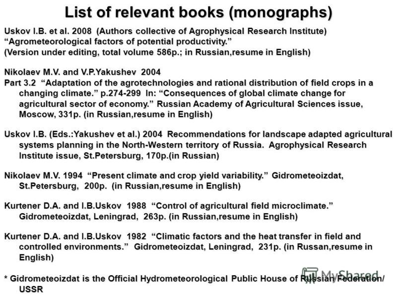 List of relevant books (monographs) Uskov I.B. et al. 2008 (Authors collective of Agrophysical Research Institute) Agrometeorological factors of potential productivity. (Version under editing, total volume 586p.; in Russian,resume in English) Nikolae